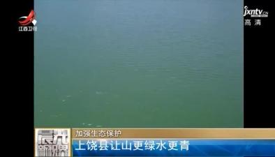 上饶县加强生态保护 让山更绿水更青